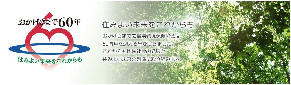 住みよい未来をこれからも  おかげさまで広島県環境保険協会は60周年を迎える事ができました。これからも地域社会の発展と住みよい未来の創造に取り組みます。